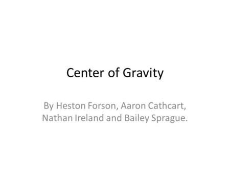 Center of Gravity By Heston Forson, Aaron Cathcart, Nathan Ireland and Bailey Sprague.