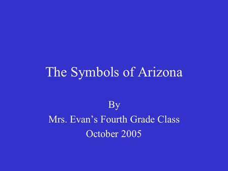 The Symbols of Arizona By Mrs. Evan's Fourth Grade Class October 2005.