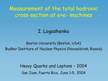 Measurement of the total hadronic cross-section at e+e- machines I. Logashenko Boston University (Boston, USA) Budker Institure of Nuclear Physics (Novosibirsk,
