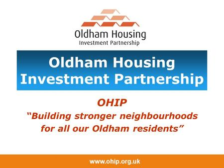 "Www.ohip.org.uk Oldham Housing Investment Partnership OHIP ""Building stronger neighbourhoods for all our Oldham residents"""