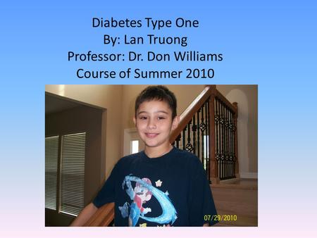 Diabetes Type One By: Lan Truong Professor: Dr. Don Williams Course of Summer 2010.