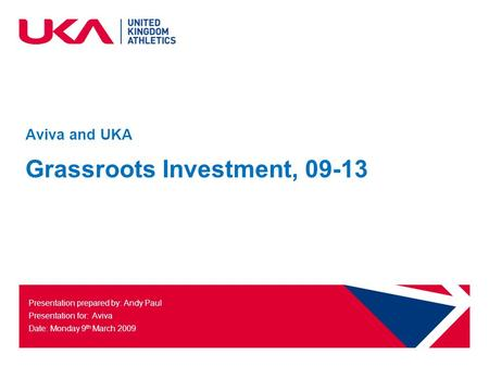 Aviva and UKA Grassroots Investment, 09-13 Presentation prepared by: Andy Paul Presentation for: Aviva Date: Monday 9 th March 2009.