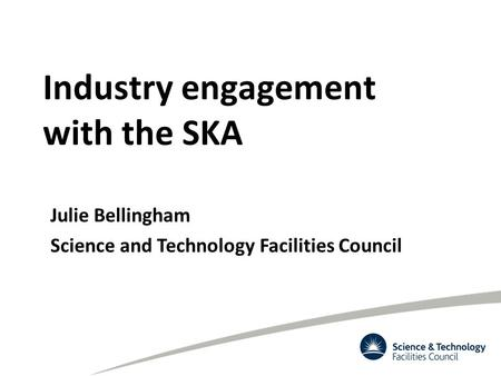 Industry engagement with the SKA Julie Bellingham Science and Technology Facilities Council.