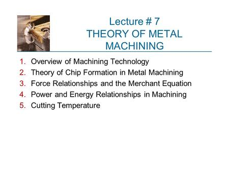 Lecture # 7 THEORY OF METAL MACHINING 1.Overview of Machining Technology 2.Theory of Chip Formation in Metal Machining 3.Force Relationships and the Merchant.