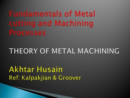 1. Overview of Machining Technology 2. Theory of Chip Formation in Metal Machining 3. Force Relationships and the Merchant Equation 4. Power and Energy.