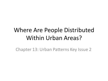 Where Are People Distributed Within Urban Areas? Chapter 13: Urban Patterns Key Issue 2.