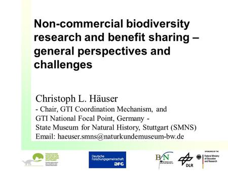 Non-commercial biodiversity research and benefit sharing – general perspectives and challenges Christoph L. Häuser - Chair, GTI Coordination Mechanism,