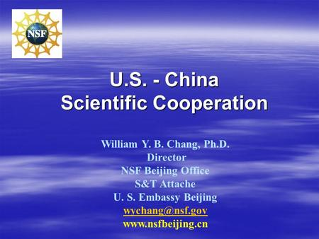 U.S. - China Scientific Cooperation William Y. B. Chang, Ph.D. Director NSF Beijing Office S&T Attache U. S. Embassy Beijing