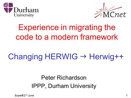 SuperB 2 nd June1 Experience in migrating the code to a modern framework Peter Richardson IPPP, Durham University Changing HERWIG  Herwig++
