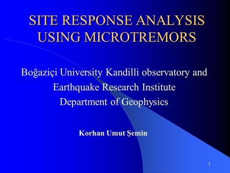 1 SITE RESPONSE ANALYSIS USING MICROTREMORS Boğaziçi University Kandilli observatory and Earthquake Research Institute Department of Geophysics Korhan.