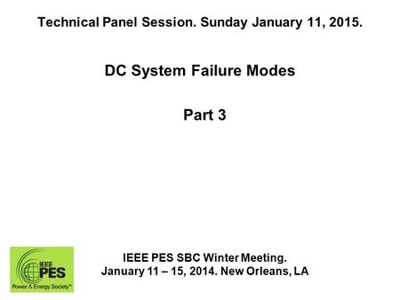 Technical Panel Session. Sunday January 11, 2015. DC System Failure Modes IEEE PES SBC Winter Meeting. January 11 – 15, 2014. New Orleans, LA Part 3.