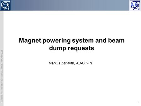 Machine Protection Review, Markus Zerlauth, 12 th April 2005 1 Magnet powering system and beam dump requests Markus Zerlauth, AB-CO-IN.