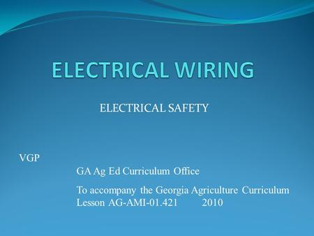 ELECTRICAL SAFETY GA Ag Ed Curriculum Office To accompany the Georgia Agriculture Curriculum Lesson AG-AMI-01.4212010 VGP.