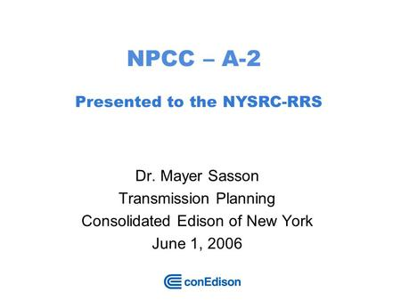 1 NPCC – A-2 Dr. Mayer Sasson Transmission Planning Consolidated Edison of New York June 1, 2006 Presented to the NYSRC-RRS.
