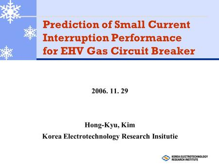 Prediction of Small Current Interruption Performance for EHV Gas Circuit Breaker 2006. 11. 29 Hong-Kyu, Kim Korea Electrotechnology Research Insitutie.