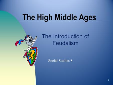 1 The High Middle Ages The Introduction of Feudalism Social Studies 8.