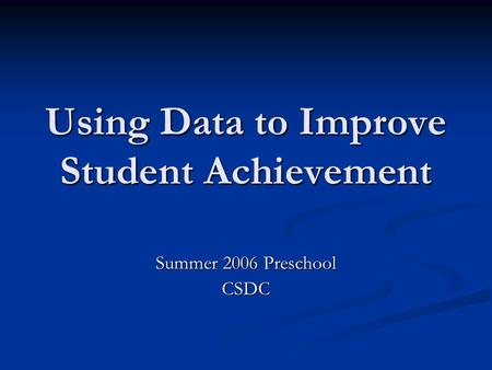 Using Data to Improve Student Achievement Summer 2006 Preschool CSDC.