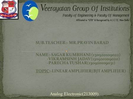 SUB.TEACHER:- MR.PRAVIN BARAD NAME:-SAGAR KUMBHANI (130920109022) -VIKRAMSINH JADAV(130920109020) -PARECHA TUSHAR(130920109031) TOPIC:-LINEAR AMPLIFIER(BJT.