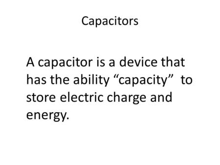 "Capacitors A capacitor is a device that has the ability ""capacity"" to store electric charge and energy."