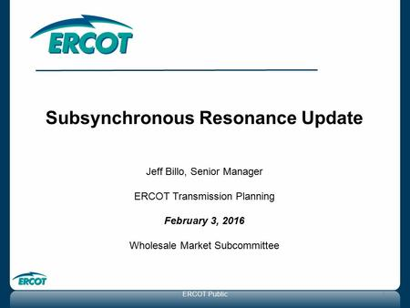 Subsynchronous Resonance Update Jeff Billo, Senior Manager ERCOT Transmission Planning February 3, 2016 Wholesale Market Subcommittee 1ERCOT Public.