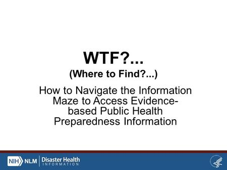 WTF?... (Where to Find?...) How to Navigate the Information Maze to Access Evidence- based Public Health Preparedness Information.