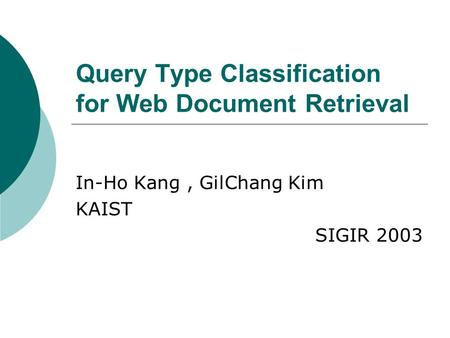 Query Type Classification for Web Document Retrieval In-Ho Kang, GilChang Kim KAIST SIGIR 2003.