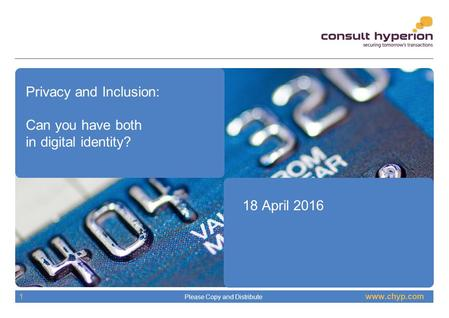 Www.chyp.com Please Copy and Distribute 1 Privacy and Inclusion: Can you have both in digital identity? 18 April 2016.