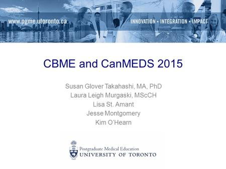 CBME and CanMEDS 2015 Susan Glover Takahashi, MA, PhD Laura Leigh Murgaski, MScCH Lisa St. Amant Jesse Montgomery Kim O'Hearn.