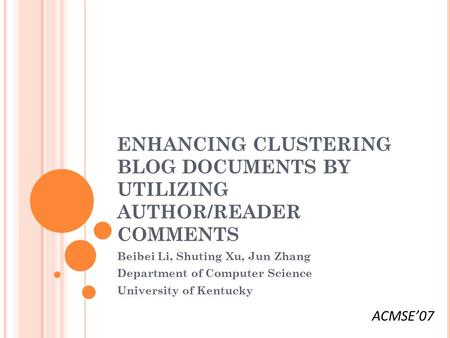 ENHANCING CLUSTERING BLOG DOCUMENTS BY UTILIZING AUTHOR/READER COMMENTS Beibei Li, Shuting Xu, Jun Zhang Department of Computer Science University of Kentucky.