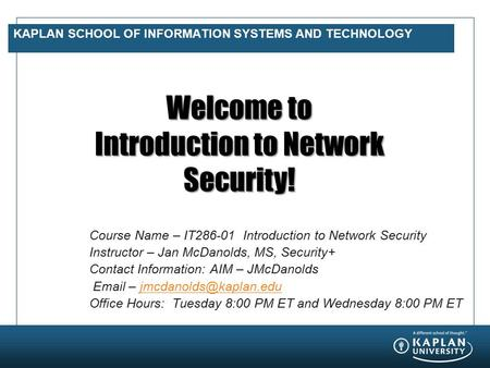 KAPLAN SCHOOL OF INFORMATION SYSTEMS AND TECHNOLOGY Welcome to Introduction to Network Security! Course Name – IT286-01 Introduction to Network Security.