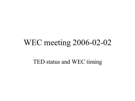 WEC meeting 2006-02-02 TED status and WEC timing.