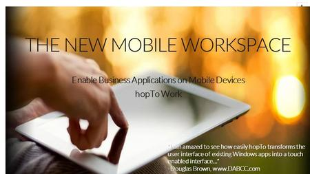 "THE NEW MOBILE WORKSPACE Enable Business Applications on Mobile Devices hopTo Work ""I am amazed to see how easily hopTo transforms the user interface of."
