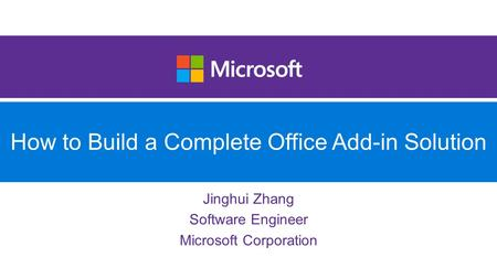 How to Build a Complete Office Add-in Solution Jinghui Zhang Software Engineer Microsoft Corporation.