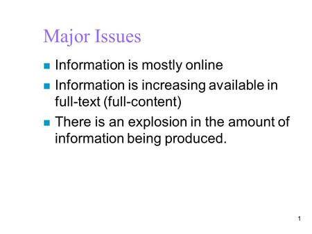 Major Issues n Information is mostly online n Information is increasing available in full-text (full-content) n There is an explosion in the amount of.