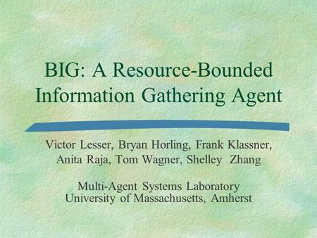 BIG: A Resource-Bounded Information Gathering Agent Victor Lesser, Bryan Horling, Frank Klassner, Anita Raja, Tom Wagner, Shelley Zhang Multi-Agent Systems.