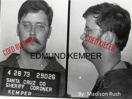 By: Madison Rush EDMUND KEMPER COED KILLER COED BUTCHER.