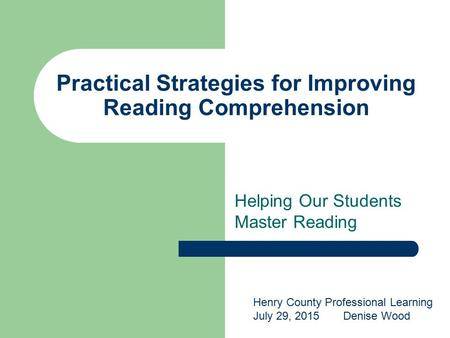 Practical Strategies for Improving Reading Comprehension Helping Our Students Master Reading Henry County Professional Learning July 29, 2015Denise Wood.