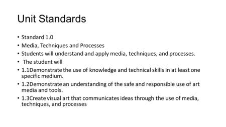 Unit Standards Standard 1.0 Media, Techniques and Processes Students will understand and apply media, techniques, and processes. The student will 1.1Demonstrate.