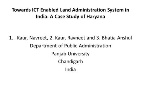 Towards ICT Enabled Land Administration System in India: A Case Study of Haryana 1.Kaur, Navreet, 2. Kaur, Ravneet and 3. Bhatia Anshul Department of Public.