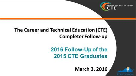 The Career and Technical Education (CTE) Completer Follow-up 2016 Follow-Up of the 2015 CTE Graduates March 3, 2016.