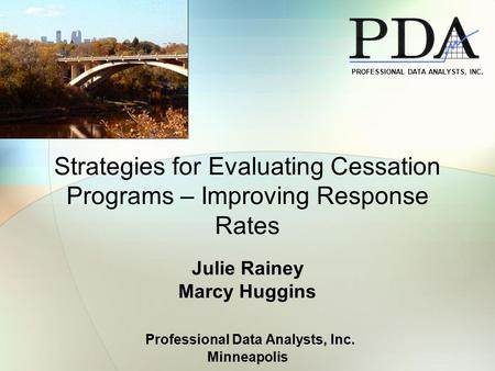 Strategies for Evaluating Cessation Programs – Improving Response Rates Julie Rainey Marcy Huggins Professional Data Analysts, Inc. Minneapolis PROFESSIONAL.