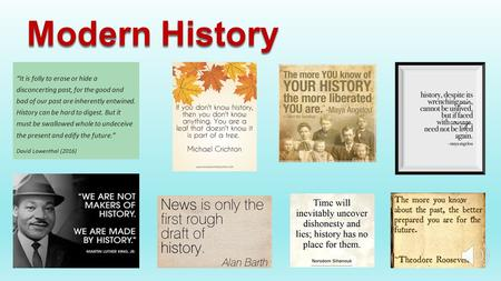 "Modern History ""It is folly to erase or hide a disconcerting past, for the good and bad of our past are inherently entwined. History can be hard to digest."