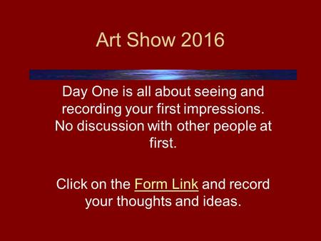 Art Show 2016 Day One is all about seeing and recording your first impressions. No discussion with other people at first. Click on the Form Link and record.