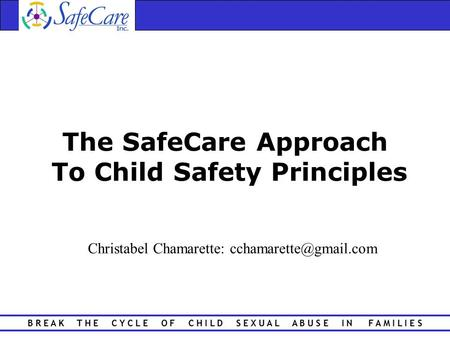 B R E A K T H E C Y C L E O F C H I L D S E X U A L A B U S E I N F A M I L I E S The SafeCare Approach To Child Safety Principles Christabel Chamarette:
