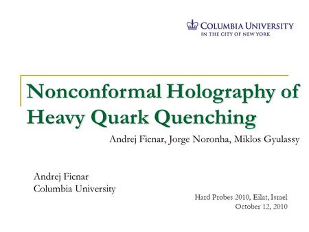 Andrej Ficnar Columbia University Hard Probes 2010, Eilat, Israel October 12, 2010 Nonconformal Holography of Heavy Quark Quenching Andrej Ficnar, Jorge.