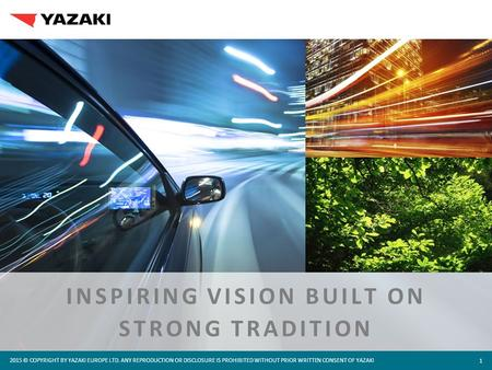 2015 © COPYRIGHT BY YAZAKI EUROPE LTD. ANY REPRODUCTION OR DISCLOSURE IS PROHIBITED WITHOUT PRIOR WRITTEN CONSENT OF YAZAKI 1 INSPIRING VISION BUILT ON.