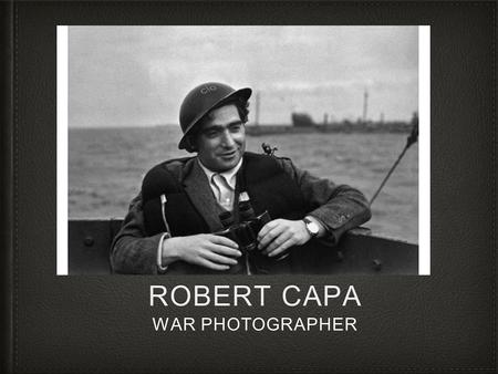 ROBERT CAPA WAR PHOTOGRAPHER. Biography Born in Budapest, Austria- Hungary in 1913 as Endre Ern Friedmann, Robert Capa left the country in 1932 after.