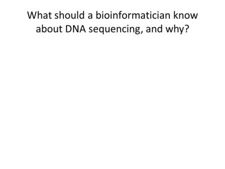What should a bioinformatician know about DNA sequencing, and why?