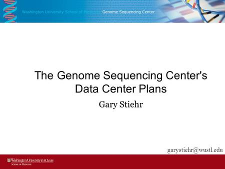 The Genome Sequencing Center's Data Center Plans Gary Stiehr