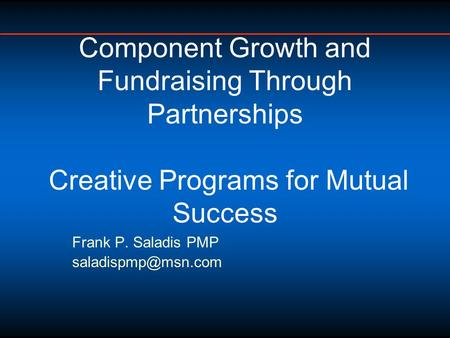 Frank P. Saladis PMP Component Growth and Fundraising Through Partnerships Creative Programs for Mutual Success.